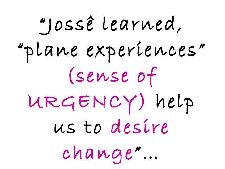 """ Jossê learned, ""plane experiences""  (sense of URGENCY)  help us to  desire change ""…"