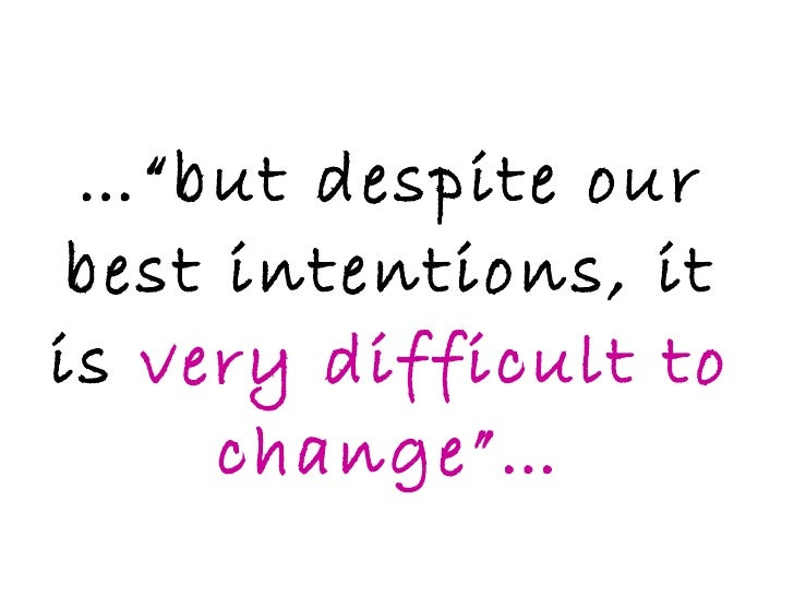 """…"""" but despite our best intentions, it is  very difficult to change""""…"""