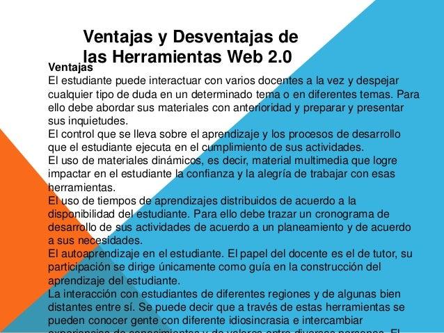 Ventajas y Desventajas de las Herramientas Web 2.0Ventajas El estudiante puede interactuar con varios docentes a la vez y ...