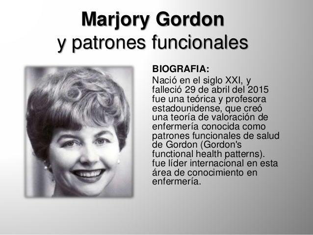 Marjory Gordon y patrones funcionales BIOGRAFIA: Nació en el siglo XXI, y falleció 29 de abril del 2015 fue una teórica y ...