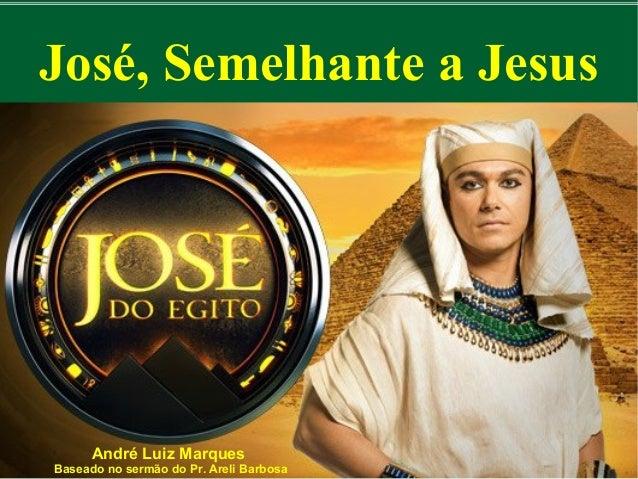 José, Semelhante a Jesus  André Luiz Marques  Baseado no sermão do Pr. Areli Barbosa