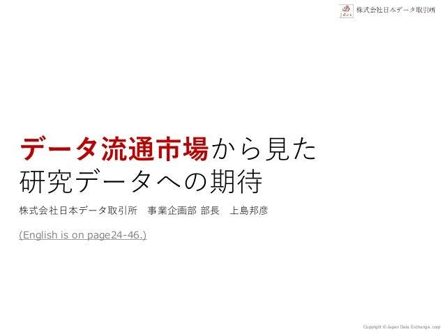 Copyright © Japan Data Exchange .corp データ流通市場から見た 研究データへの期待 株式会社日本データ取引所 事業企画部 部長 上島邦彦 (English is on page24-46.)