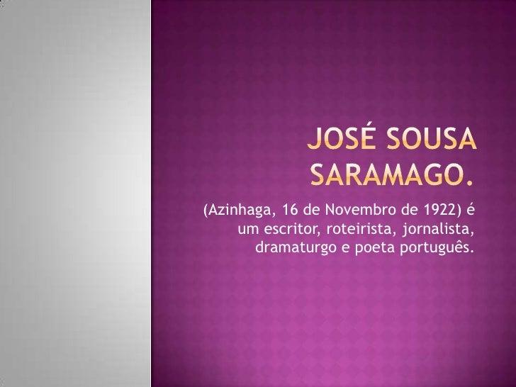 José sousasaramago.<br />(Azinhaga, 16 de Novembro de 1922) é um escritor, roteirista, jornalista, dramaturgo e poeta port...