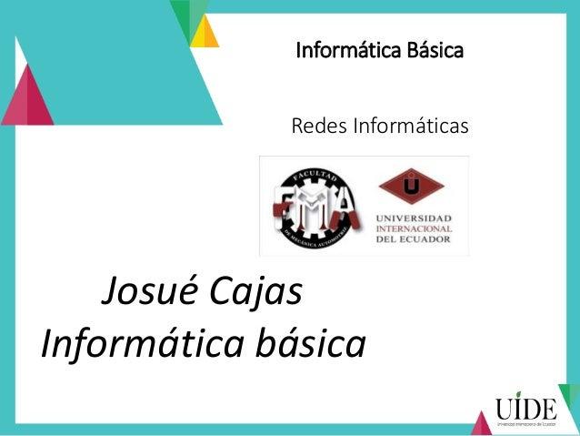 Informática Básica Redes Informáticas Josué Cajas Informática básica