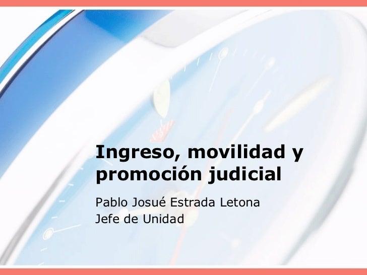 Ingreso, movilidad y promoción judicial Pablo Josué Estrada Letona Jefe de Unidad