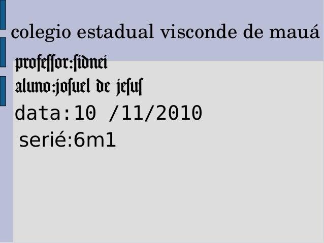 colegioestadualviscondedemauá professor:sidnei aluno:josuel de jesus data:10 /11/2010 serié:6m1
