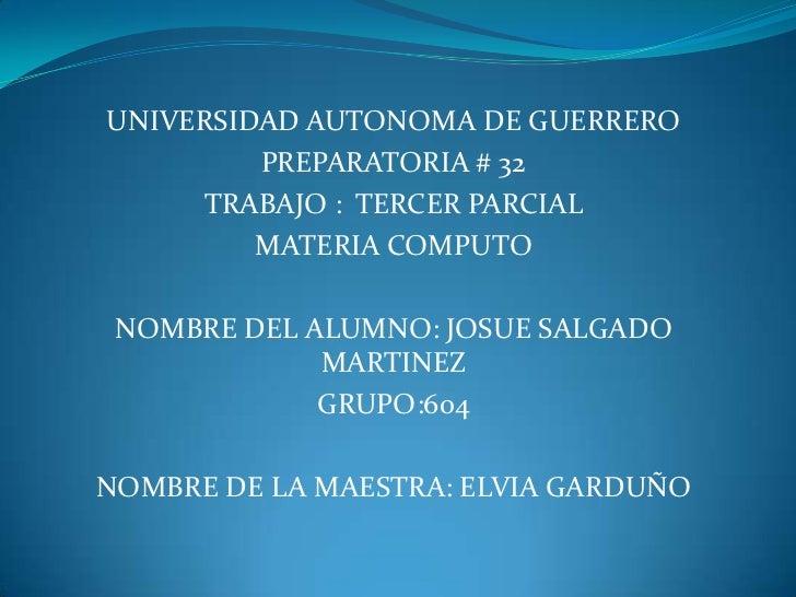 UNIVERSIDAD AUTONOMA DE GUERRERO<br />PREPARATORIA # 32<br />TRABAJO :  TERCER PARCIAL<br />MATERIA COMPUTO<br />NOMBRE DE...