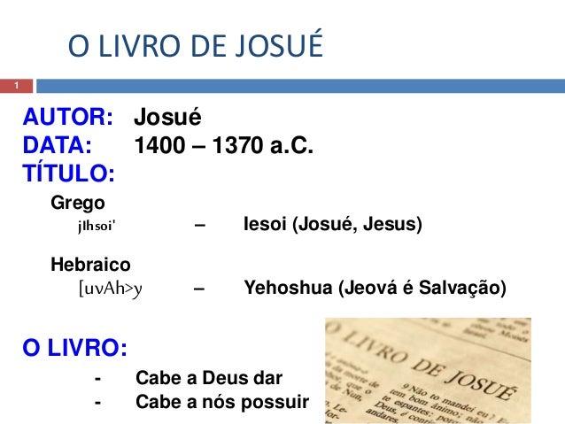 O LIVRO DE JOSUÉ 1 AUTOR: Josué DATA: 1400 – 1370 a.C. TÍTULO: Grego jIhsoi' – Iesoi (Josué, Jesus) Hebraico [uvAh>y – Yeh...