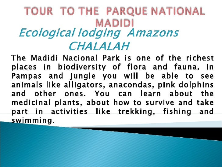 The Madidi Nacional Park is one of the richest places in biodiversity of flora and fauna. In Pampas and jungle you will be...