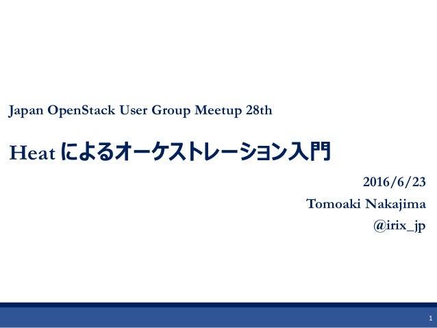 Japan OpenStack User Group Meetup 28th Heat によるオーケストレーション入門 2016/6/23 Tomoaki Nakajima @irix_jp 1