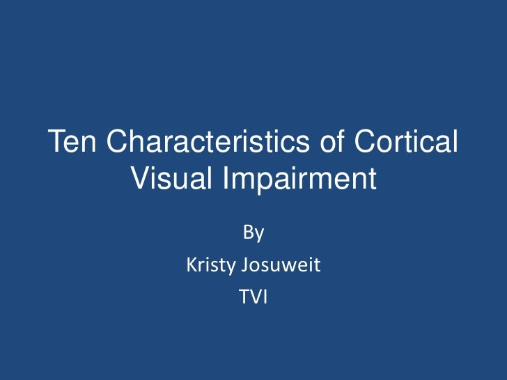 Ten Characteristics of Cortical     Visual Impairment                 By          Kristy Josuweit                TVI