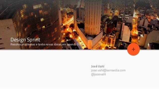 Topic Title Design Sprint Resolva problemas e teste novas ideias em apenas 5 dias + José Vahl jose.vahl@sensedia.com @jose...