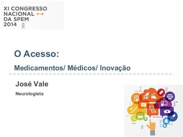 O Acesso:  Medicamentos/ Médicos/ Inovação  José Vale  Neurologista