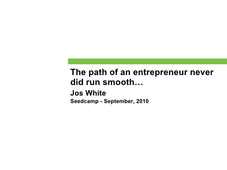 The path of an entrepreneur never did run smooth… Jos White Seedcamp - September, 2010