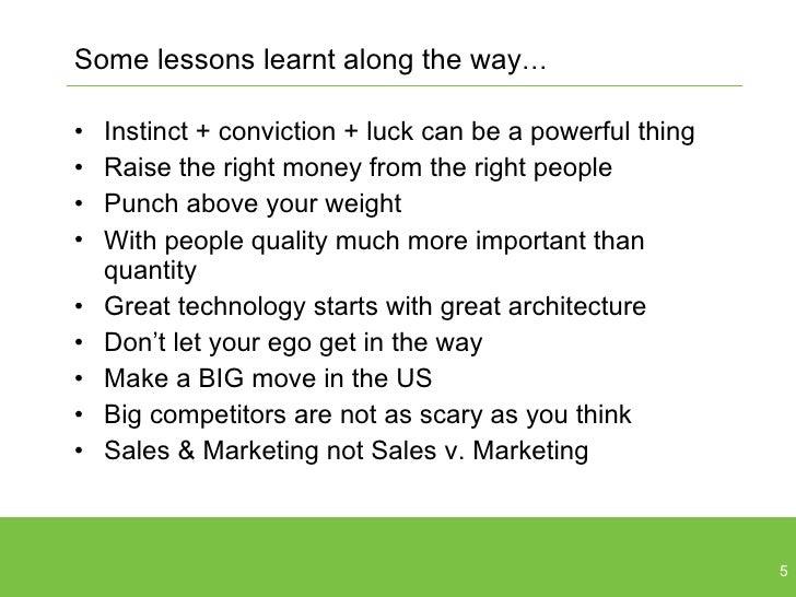 Some lessons learnt along the way … <ul><li>Instinct + conviction + luck can be a powerful thing </li></ul><ul><li>Raise t...