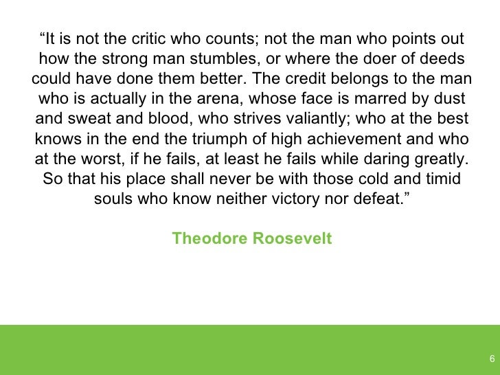 """"""" It is not the critic who counts; not the man who points out how the strong man stumbles, or where the doer of deeds coul..."""