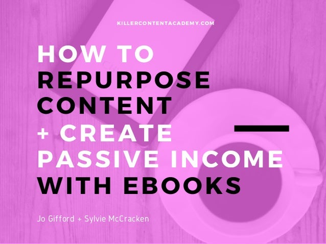 HOW TO REPURPOSE CONTENT KILLERCONTENTACADEMY. COM Jo Gifford + Sylvie McCracken + CREATE PASSIVE INCOME WITH EBOOKS