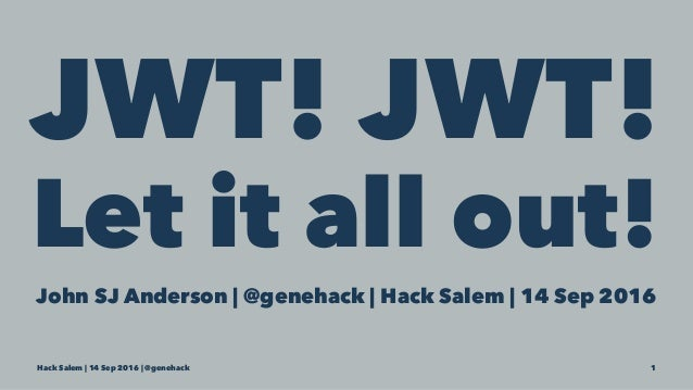 JWT! JWT! Let it all out! John SJ Anderson | @genehack | Hack Salem | 14 Sep 2016 Hack Salem | 14 Sep 2016 | @genehack 1