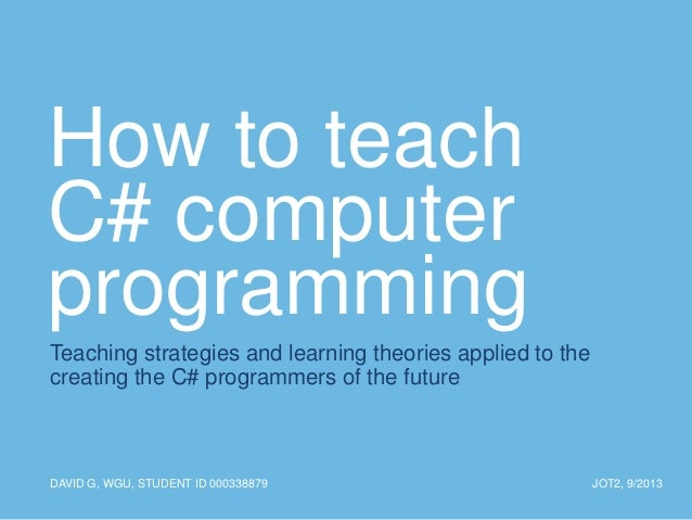 How to teach C# computer programming Teaching strategies and learning theories applied to the creating the C# programmers ...