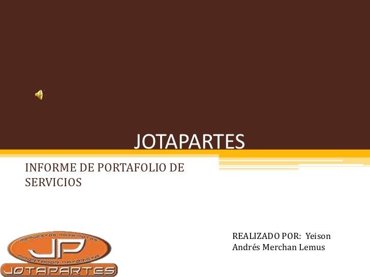 JOTAPARTESINFORME DE PORTAFOLIO DESERVICIOS                           REALIZADO POR: Yeison                           Andr...