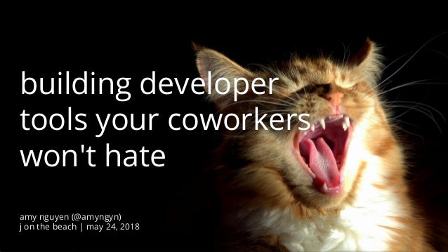 @amyngyn J on the Beach 2018 building developer tools your coworkers won't hate amy nguyen (@amyngyn) j on the beach | may...
