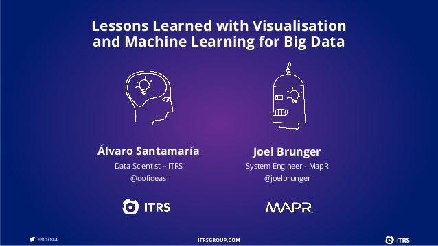 Álvaro Santamaría Data Scientist – ITRS @dofideas Joel Brunger System Engineer - MapR @joelbrunger Lessons Learned with Vi...
