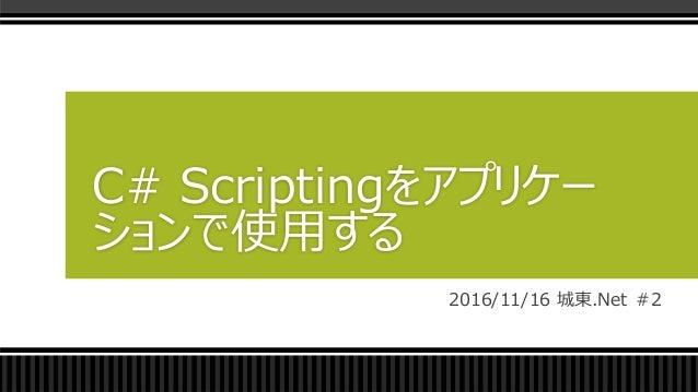 2016/11/16 城東.Net #2 C# Scriptingをアプリケー ションで使用する