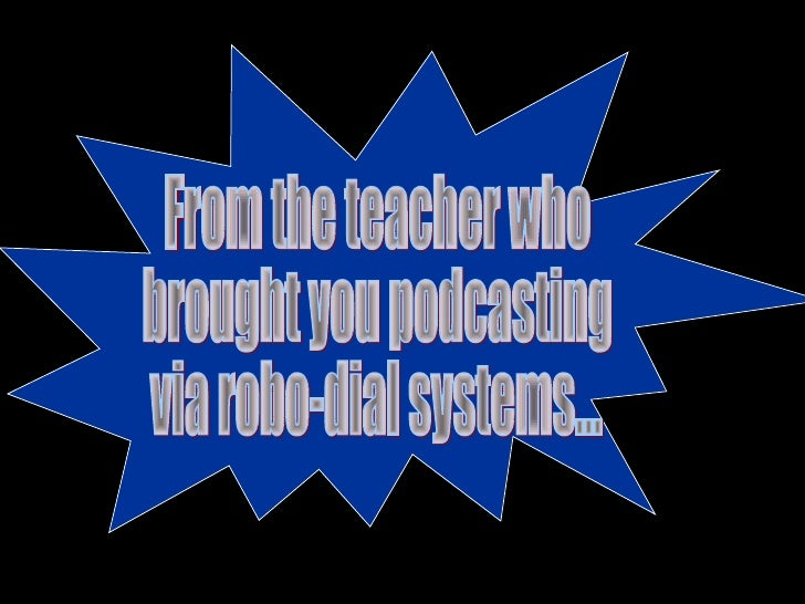 From the teacher who  brought you podcasting  via robo-dial systems...