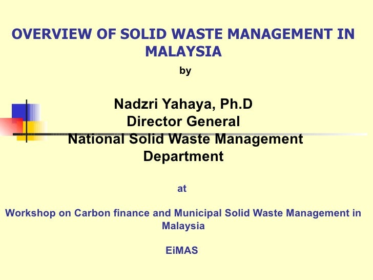 OVERVIEW OF SOLID WASTE MANAGEMENT IN MALAYSIA   by Nadzri Yahaya, Ph.D Director General  National Solid Waste Management ...