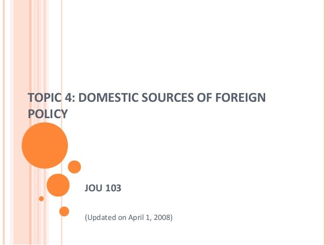 TOPIC 4: DOMESTIC SOURCES OF FOREIGN POLICY JOU 103 (Updated on April 1, 2008)