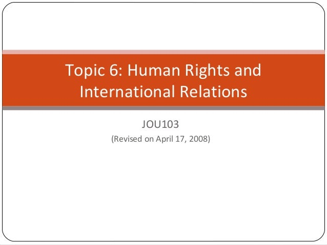 JOU103 (Revised on April 17, 2008) Topic 6: Human Rights and International Relations