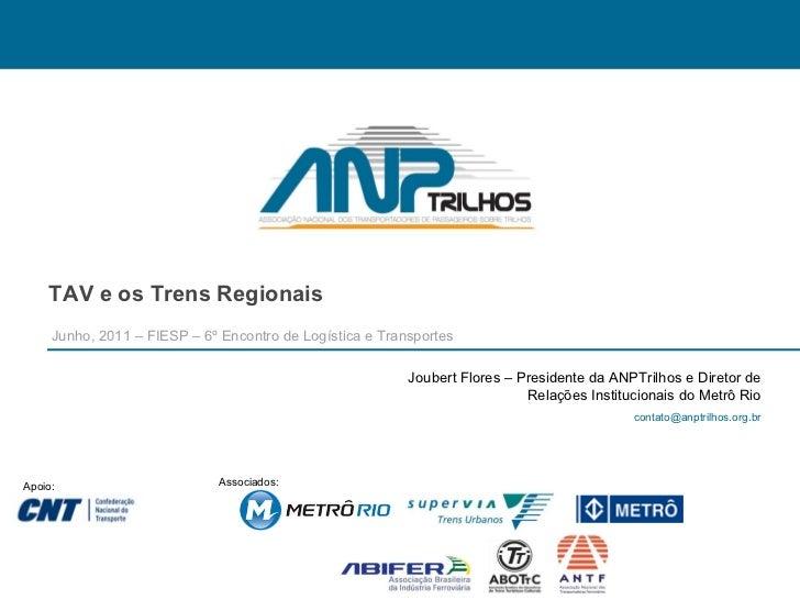TAV e os Trens Regionais Junho, 2011 – FIESP – 6º Encontro de Logística e Transportes Apoio: Associados: Joubert Flores – ...