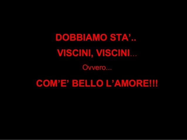 DOBBIAMO STA'..   VISCINI, VISCINI…        Ovvero...COM'E' BELLO L'AMORE!!!