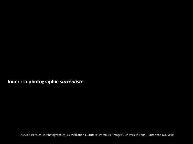 """Jouer : la photographie surréaliste      Alexie Geers, cours Photographies, L3 Médiation Culturelle, Parcours """"Images"""", Un..."""