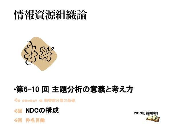 情報資源組織論 2013版 福田博同 •第6-10 回 主題分析の意義と考え方 •6回 分類の始まり 7回 図書館分類の基礎 •8回 NDCの構成 •9回 件名目録
