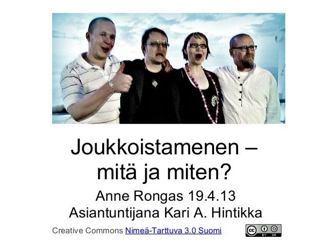 Joukkoistamenen –      mitä ja miten?       Anne Rongas 19.4.13   Asiantuntijana Kari A. HintikkaCreative Commons Nimeä-Ta...