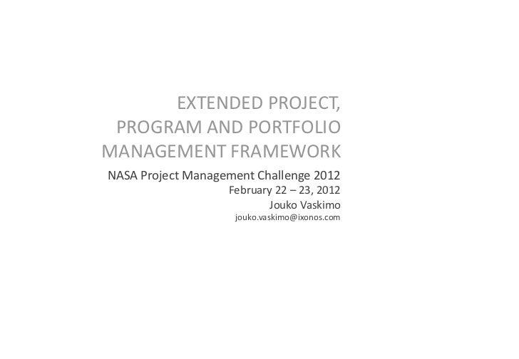 EXTENDED PROJECT, PROGRAM AND PORTFOLIOMANAGEMENT FRAMEWORKNASA Project Management Challenge 2012                   Februa...