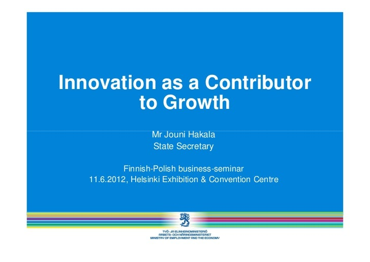 Innovation as a Contributor         to Growth                   Mr Jouni Hakala                   State Secretary         ...