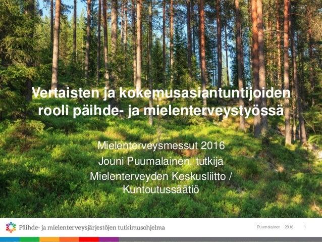 Vertaisten ja kokemusasiantuntijoiden rooli päihde- ja mielenterveystyössä Mielenterveysmessut 2016 Jouni Puumalainen, tut...