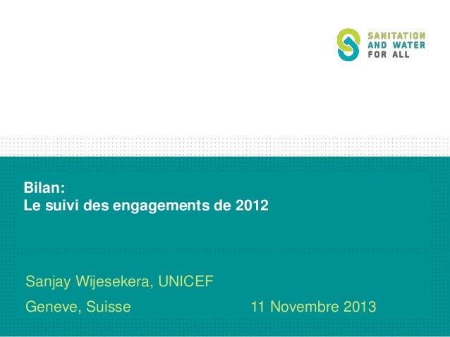 Bilan: Le suivi des engagements de 2012  Sanjay Wijesekera, UNICEF Geneve, Suisse  11 Novembre 2013