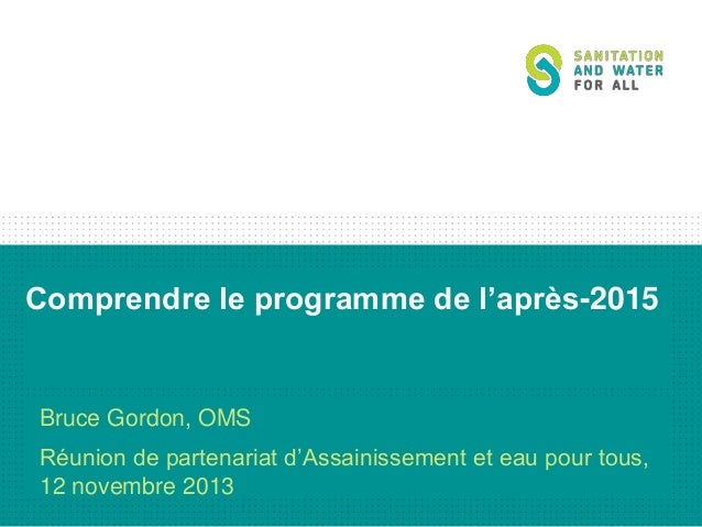 Comprendre le programme de l'après-2015  Bruce Gordon, OMS Réunion de partenariat d'Assainissement et eau pour tous, 12 no...