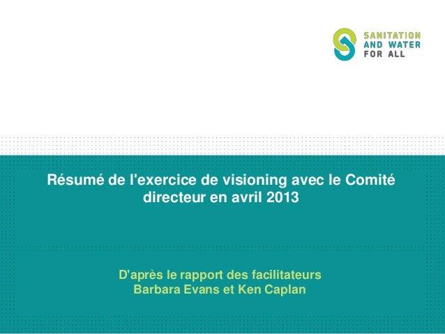 Résumé de l'exercice de visioning avec le Comité directeur en avril 2013  D'après le rapport des facilitateurs Barbara Eva...