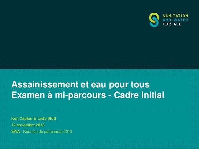 Assainissement et eau pour tous Examen à mi-parcours - Cadre initial Ken Caplan & Leda Stott  12 novembre 2013 SWA - Réuni...