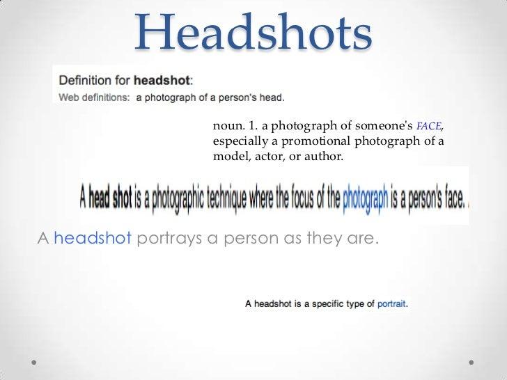Headshots                     noun. 1. a photograph of someones FACE,                     especially a promotional photogr...