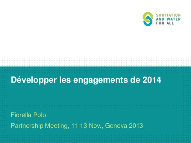 Développer les engagements de 2014  Fiorella Polo Partnership Meeting, 11-13 Nov., Geneva 2013