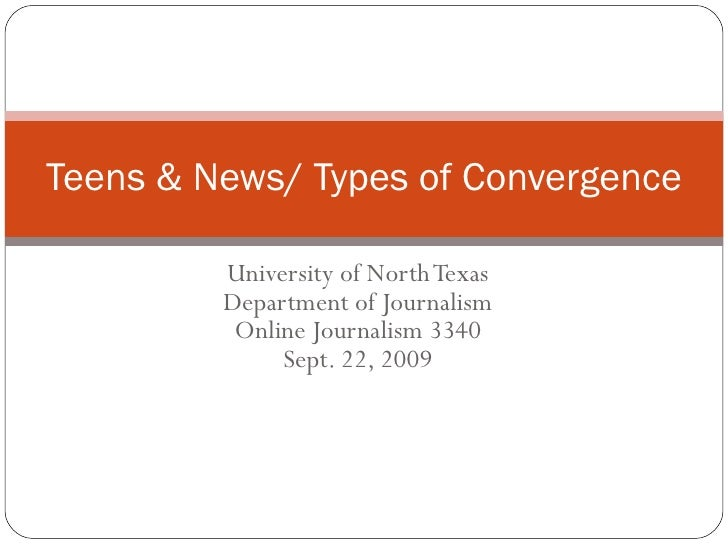 University of North Texas Department of Journalism Online Journalism 3340 Sept. 22, 2009 Teens & News/ Types of Convergence