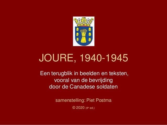 JOURE, 1940-1945 Een terugblik in beelden en teksten, vooral van de bevrijding door de Canadese soldaten samenstelling: Pi...