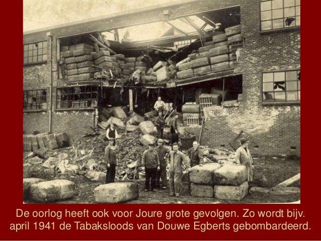 De oorlog heeft ook voor Joure grote gevolgen. Zo wordt bijv. april 1941 de Tabaksloods van Douwe Egberts gebombardeerd.