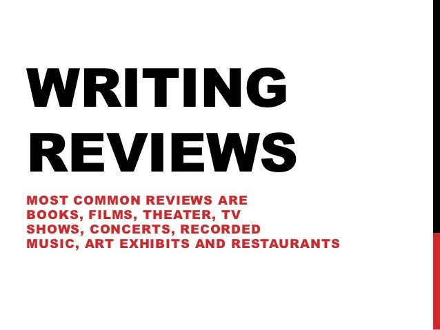 WRITINGREVIEWSMOST COMMON REVIEWS AREBOOKS, FILMS, THEATER, TVSHOWS, CONCERTS, RECORDEDMUSIC, ART EXHIBITS AND RESTAURANTS