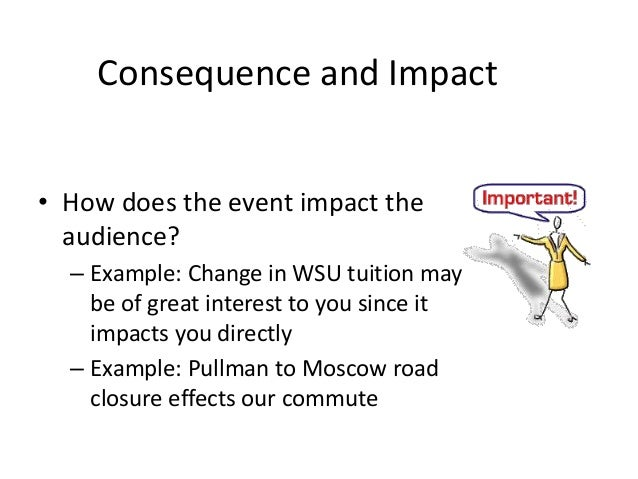 Consequence and Impact  • How does the event impact the  audience?  – Example: Change in WSU tuition may  be of great inte...